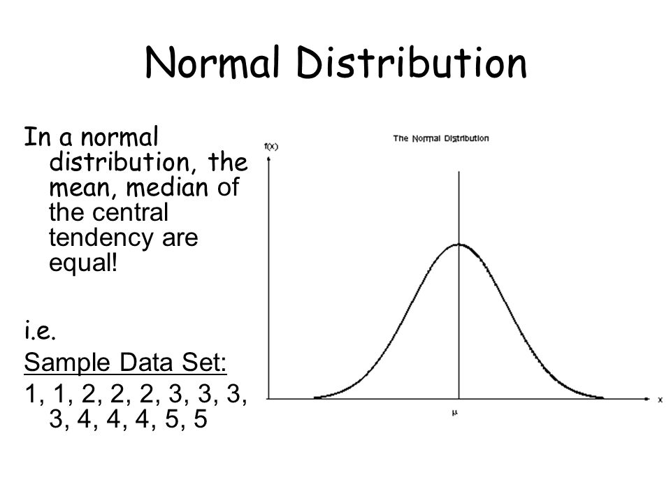 Normal Distribution In a normal distribution, the mean, median of the central tendency are equal! i.e.