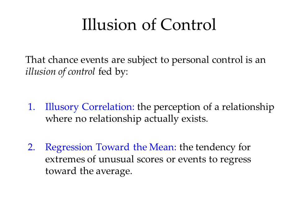 Illusion of Control That chance events are subject to personal control is an illusion of control fed by: