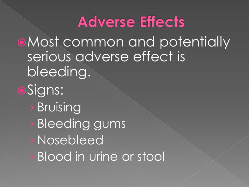 Adverse Effects Most common and potentially serious adverse effect is bleeding. Signs: Bruising. Bleeding gums.
