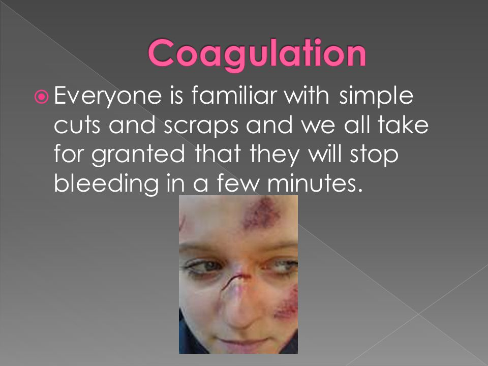 Coagulation Everyone is familiar with simple cuts and scraps and we all take for granted that they will stop bleeding in a few minutes.