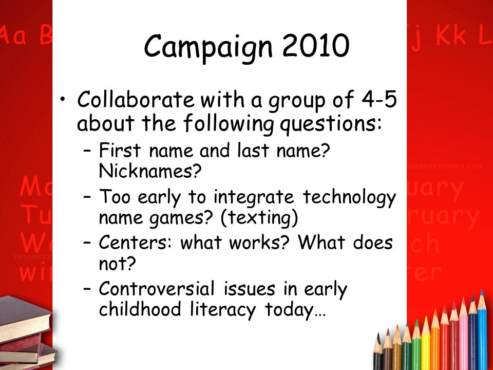 Campaign 2010 Collaborate with a group of 4-5 about the following questions: First name and last name Nicknames