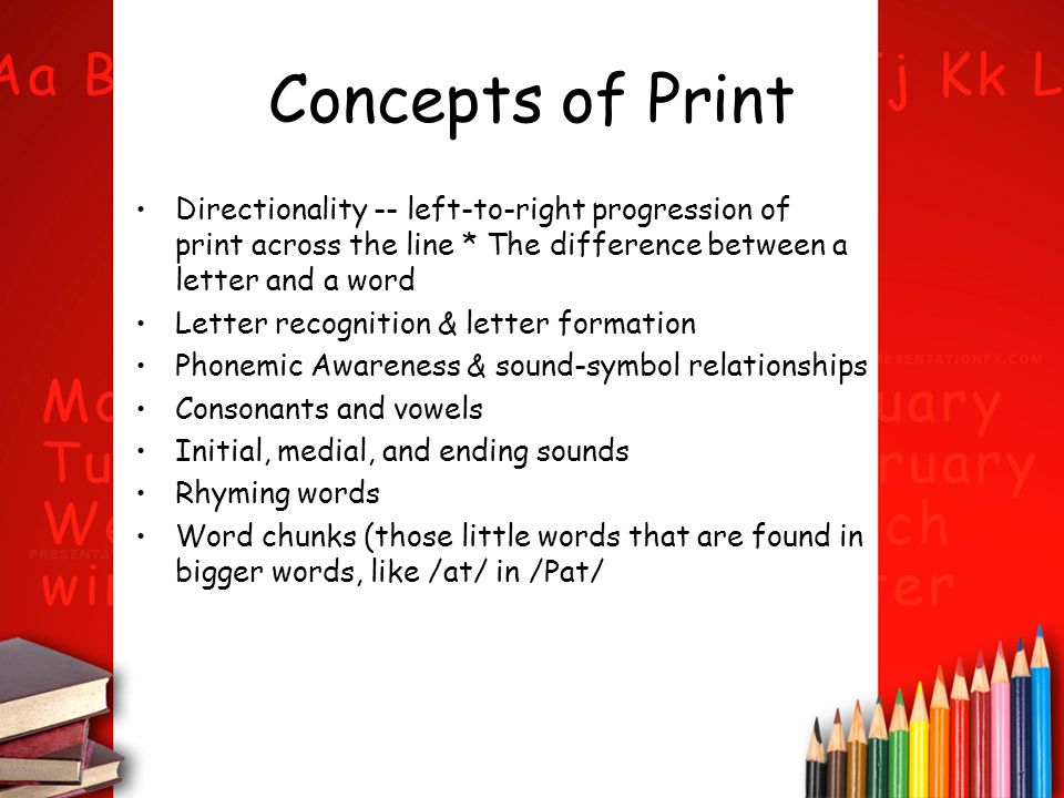 Concepts of Print Directionality -- left-to-right progression of print across the line * The difference between a letter and a word.