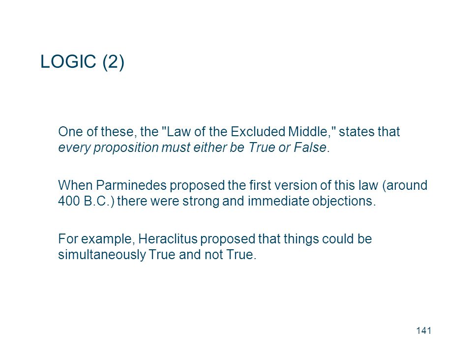 LOGIC (2) One of these, the Law of the Excluded Middle, states that every proposition must either be True or False.
