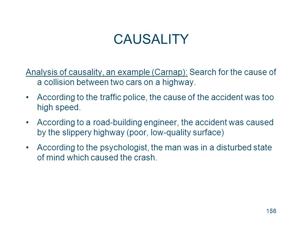 CAUSALITY Analysis of causality, an example (Carnap): Search for the cause of a collision between two cars on a highway.
