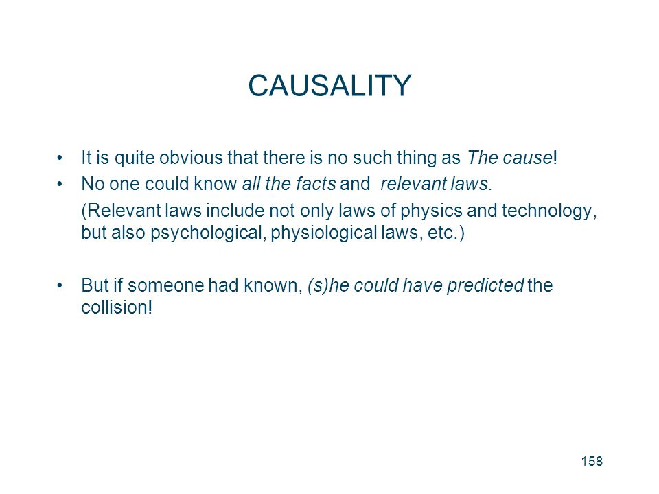 CAUSALITY It is quite obvious that there is no such thing as The cause! No one could know all the facts and relevant laws.