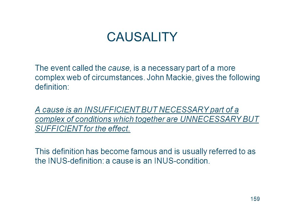 CAUSALITY The event called the cause, is a necessary part of a more complex web of circumstances. John Mackie, gives the following definition: