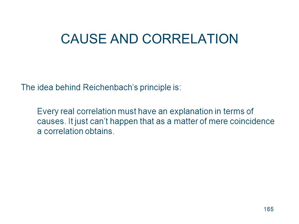 CAUSE AND CORRELATION The idea behind Reichenbach's principle is: