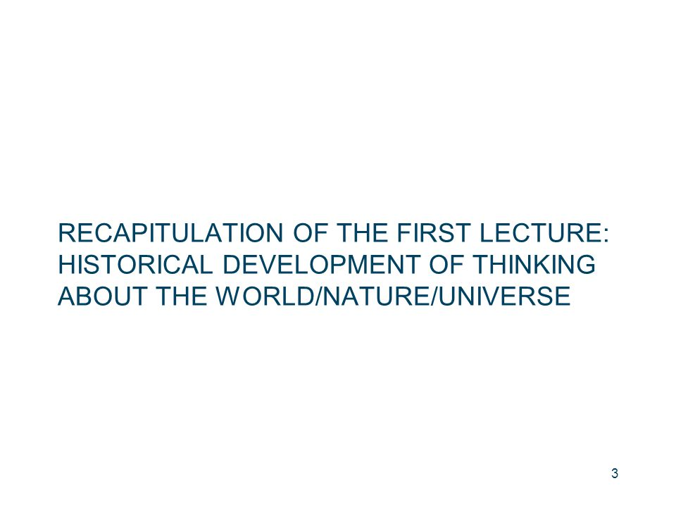 RECAPITULATION OF THE FIRST LECTURE: HISTORICAL DEVELOPMENT OF THINKING ABOUT THE WORLD/NATURE/UNIVERSE