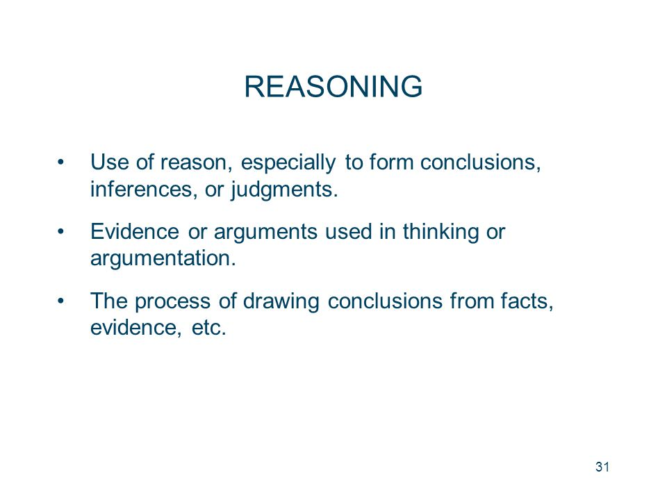 REASONING Use of reason, especially to form conclusions, inferences, or judgments. Evidence or arguments used in thinking or argumentation.