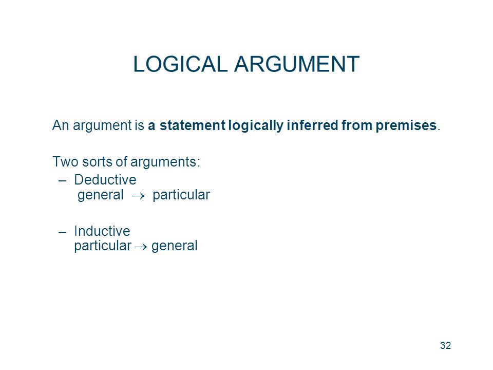 LOGICAL ARGUMENT An argument is a statement logically inferred from premises. Two sorts of arguments: