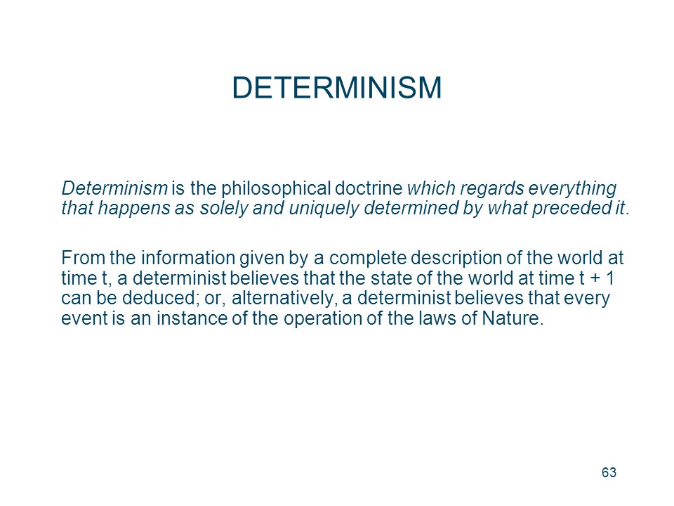 DETERMINISM Determinism is the philosophical doctrine which regards everything that happens as solely and uniquely determined by what preceded it.