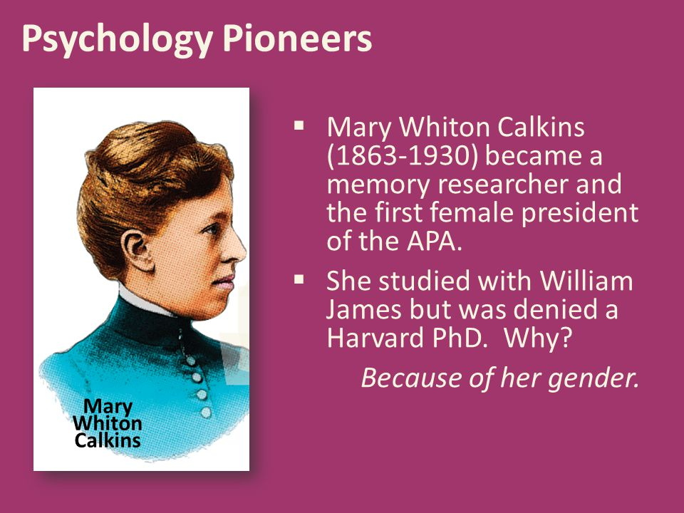 Psychology Pioneers Mary Whiton Calkins (1863-1930) became a memory researcher and the first female president of the APA.