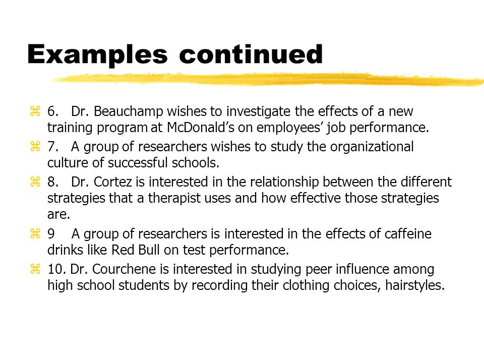 Examples continued 6. Dr. Beauchamp wishes to investigate the effects of a new training program at McDonald's on employees' job performance.