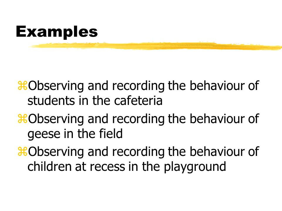 Examples Observing and recording the behaviour of students in the cafeteria. Observing and recording the behaviour of geese in the field.