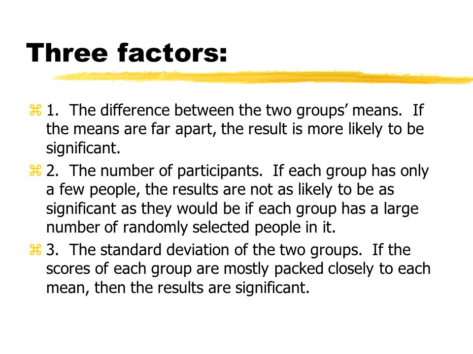 Three factors: 1. The difference between the two groups' means. If the means are far apart, the result is more likely to be significant.