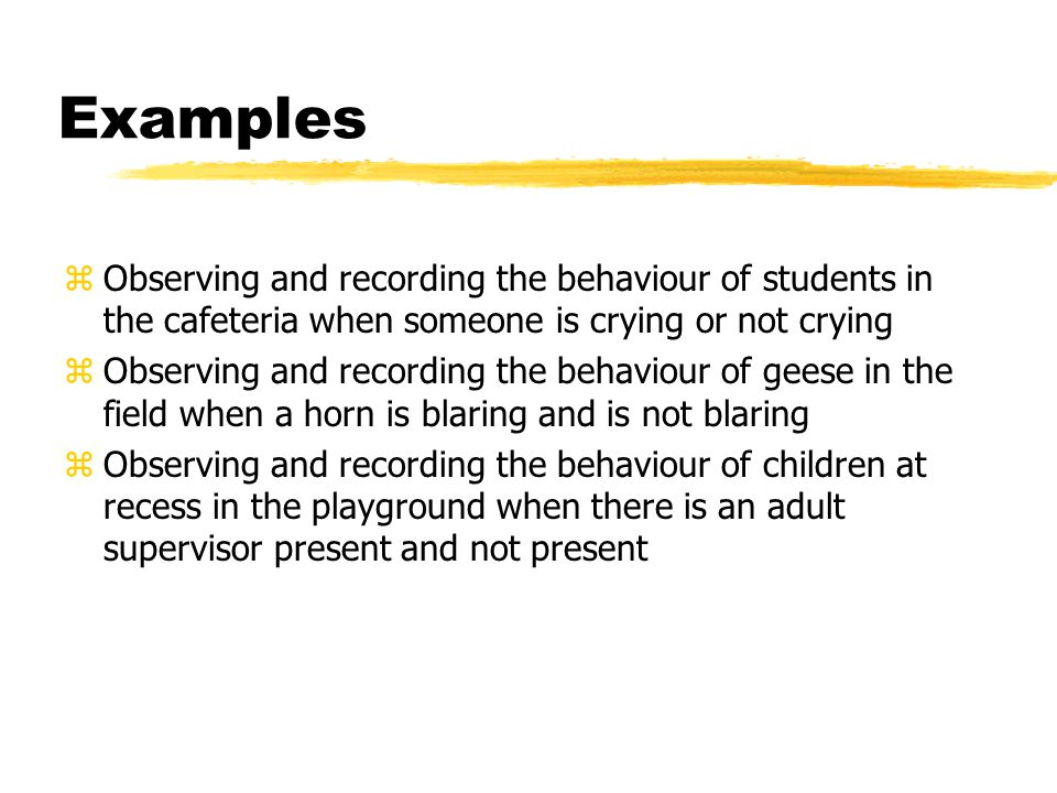 Examples Observing and recording the behaviour of students in the cafeteria when someone is crying or not crying.