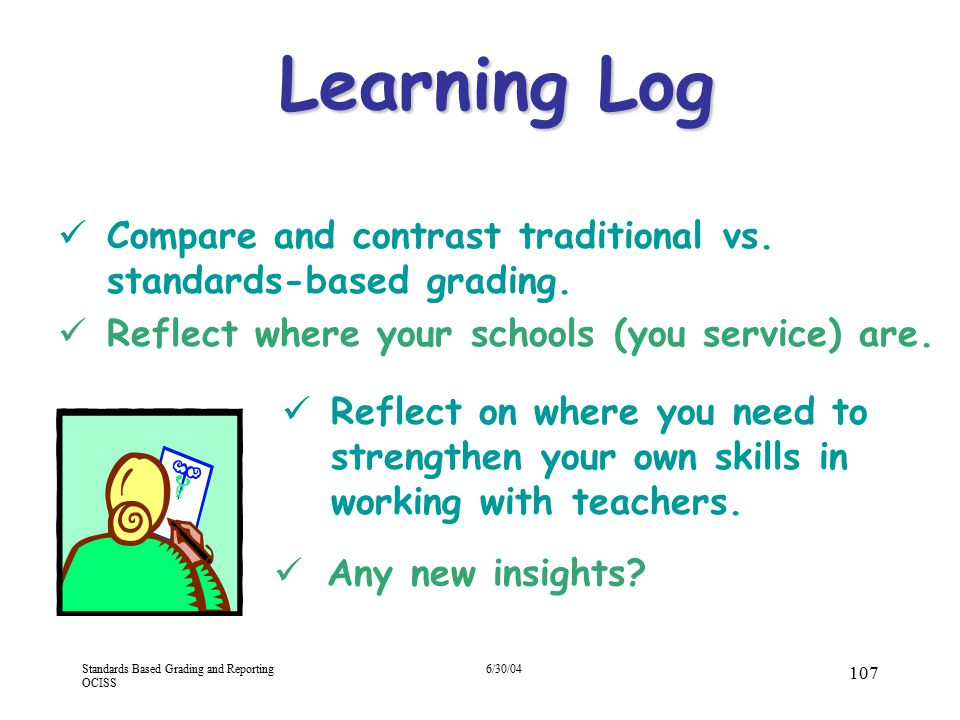 4/13/2017 Learning Log. Compare and contrast traditional vs. standards-based grading. Reflect where your schools (you service) are.