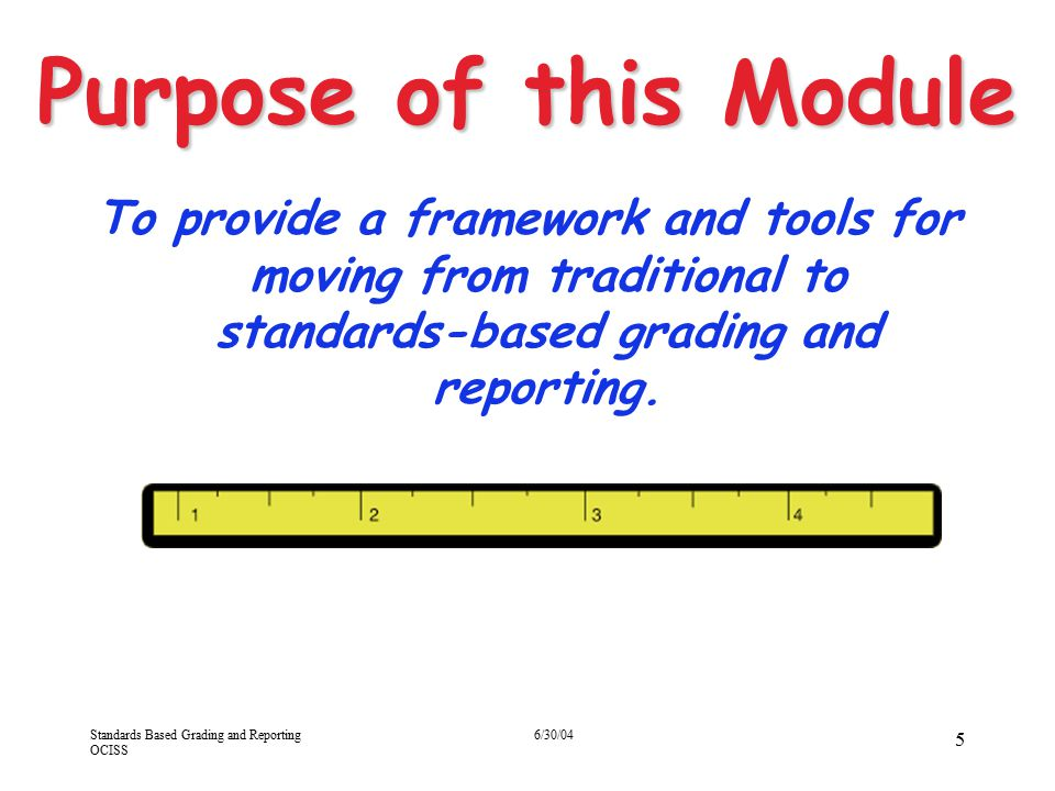 Purpose of this Module 4/13/2017. To provide a framework and tools for moving from traditional to standards-based grading and reporting.
