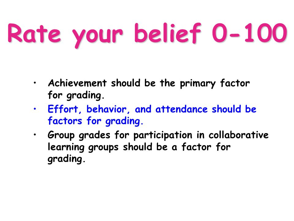 4/13/2017 Rate your belief 0-100. Achievement should be the primary factor for grading.