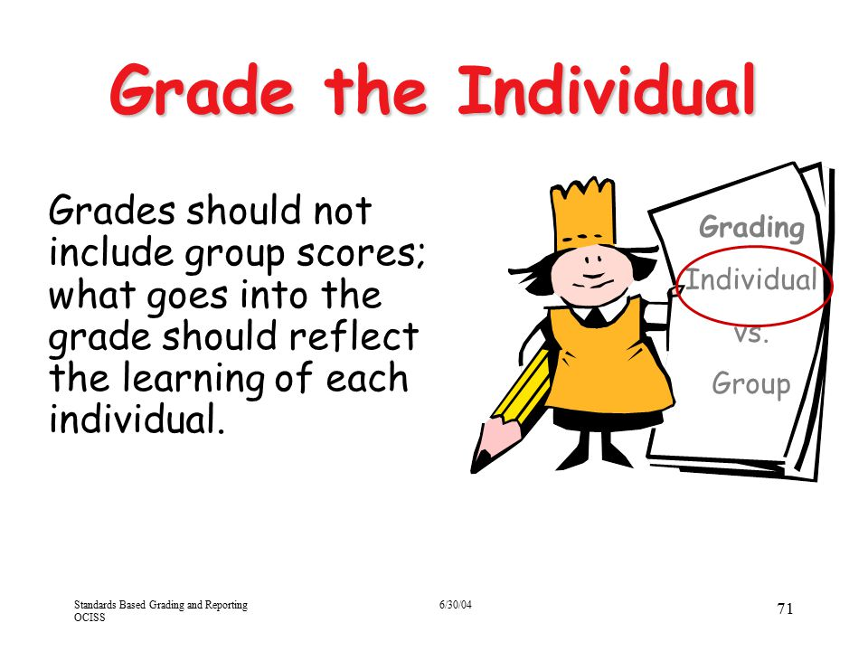 4/13/2017 Grade the Individual. Grades should not include group scores; what goes into the grade should reflect the learning of each individual.
