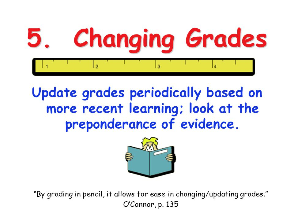 4/13/2017 5. Changing Grades. Update grades periodically based on more recent learning; look at the preponderance of evidence.