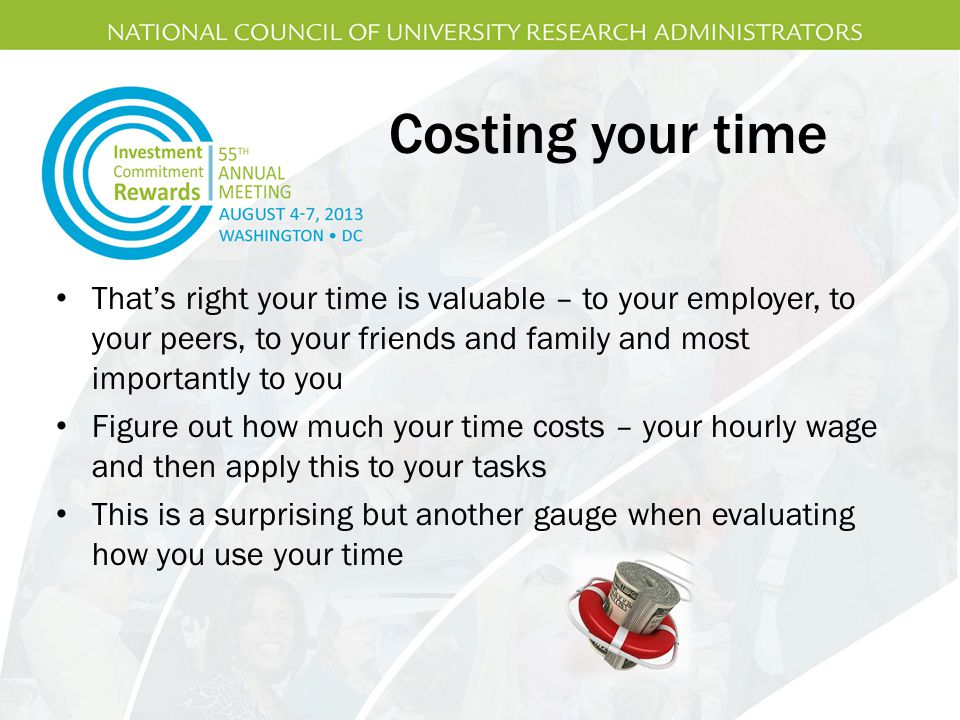 Costing your time That's right your time is valuable – to your employer, to your peers, to your friends and family and most importantly to you.
