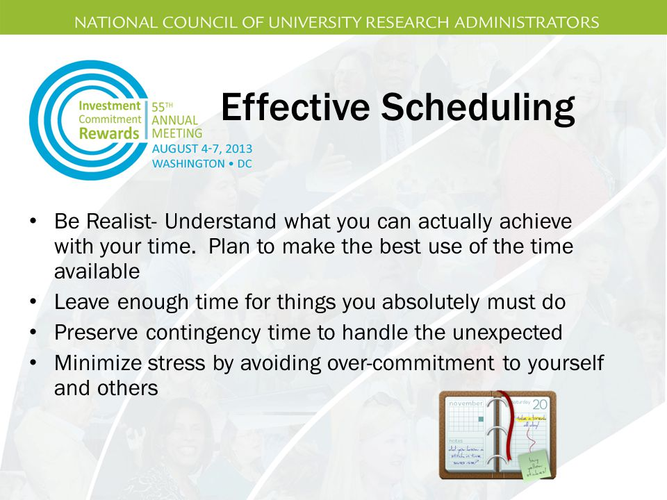 Effective Scheduling Be Realist- Understand what you can actually achieve with your time. Plan to make the best use of the time available.