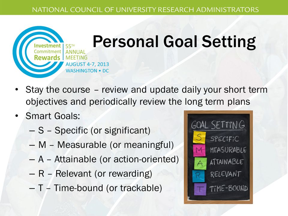 Personal Goal Setting Stay the course – review and update daily your short term objectives and periodically review the long term plans.