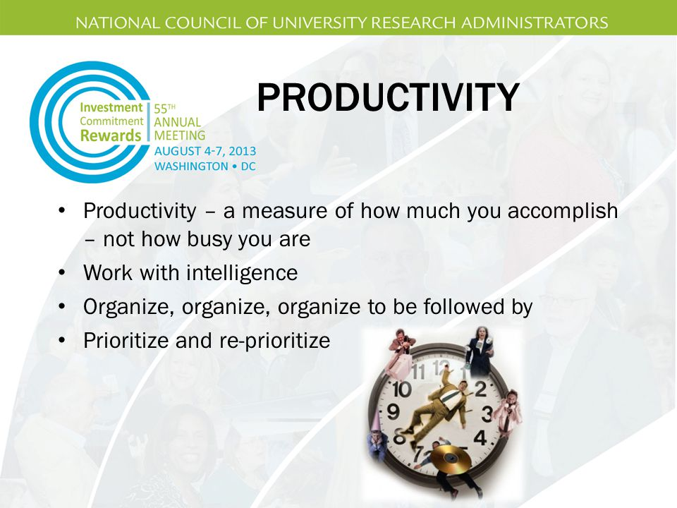 PRODUCTIVITY Productivity – a measure of how much you accomplish – not how busy you are. Work with intelligence.