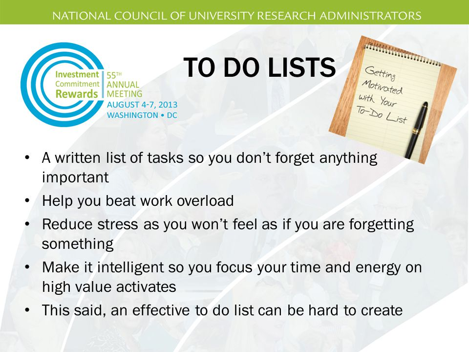 TO DO LISTS A written list of tasks so you don't forget anything important. Help you beat work overload.