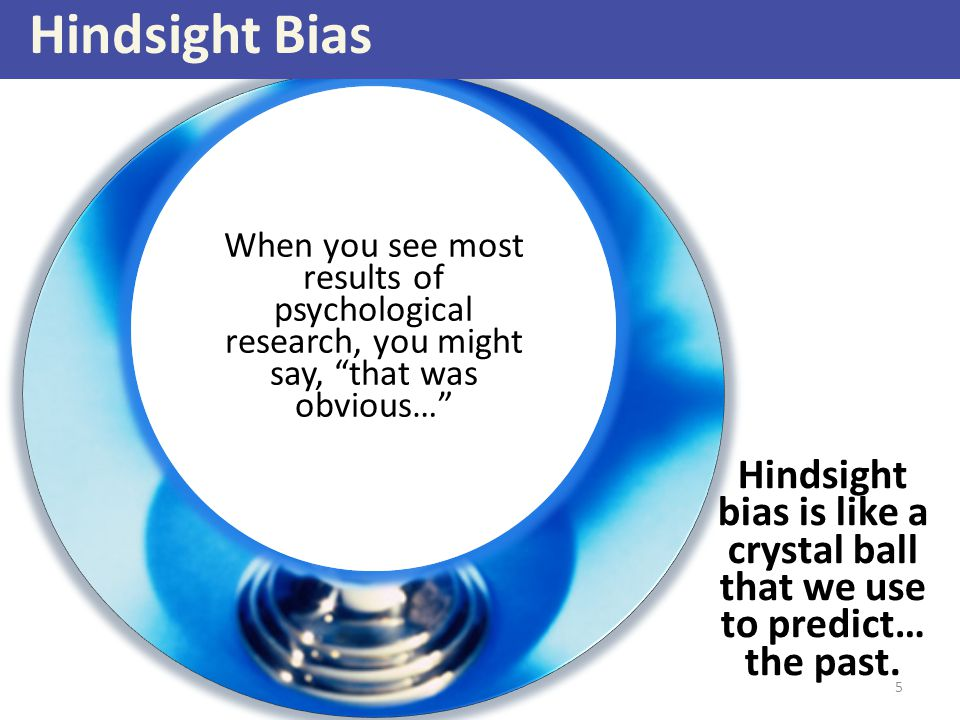 Hindsight Bias When you see most results of psychological research, you might say, that was obvious…