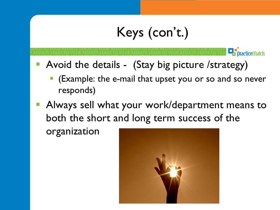 Keys (con't.) Avoid the details - (Stay big picture /strategy)