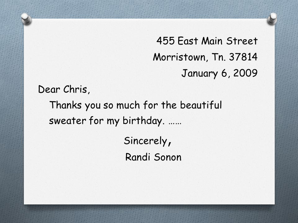 455 East Main Street Morristown, Tn. 37814. January 6, 2009. Dear Chris, Thanks you so much for the beautiful sweater for my birthday. ……