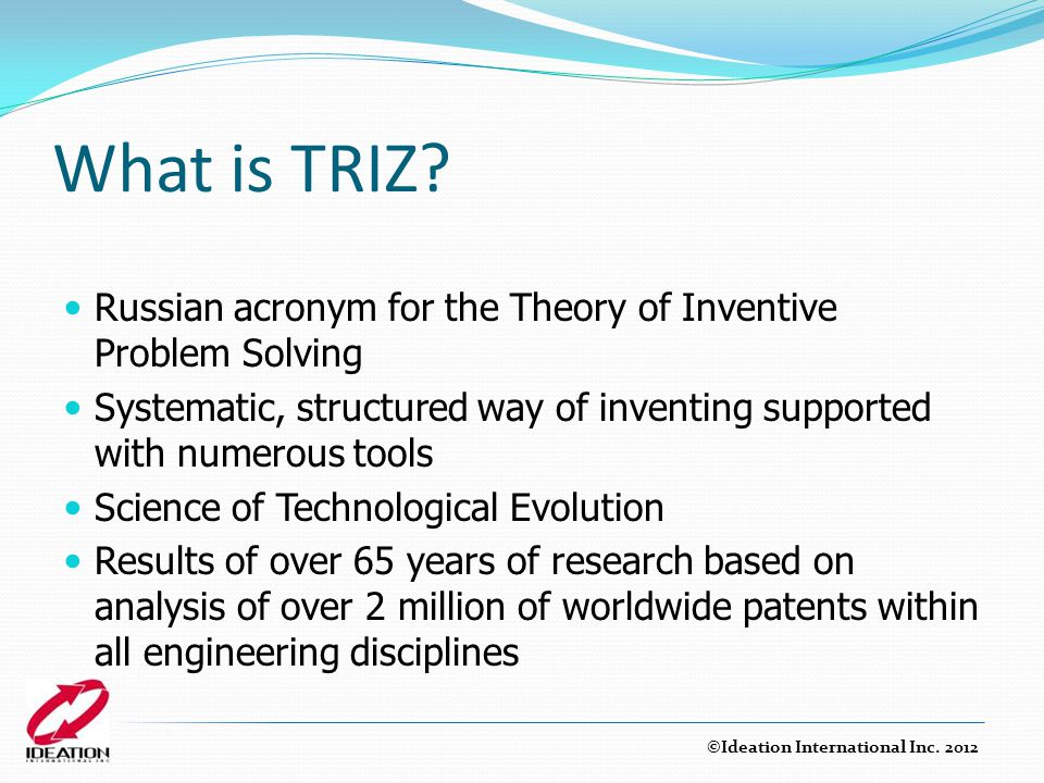 What is TRIZ Russian acronym for the Theory of Inventive Problem Solving. Systematic, structured way of inventing supported with numerous tools.