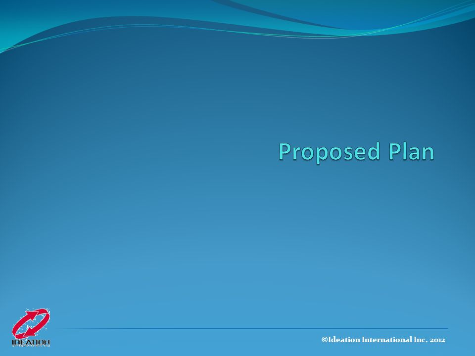 Proposed Plan ©Ideation International Inc. 2012
