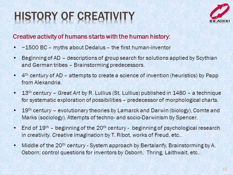 History of Creativity Creative activity of humans starts with the human history: ~1500 BC – myths about Dedalus – the first human-inventor.