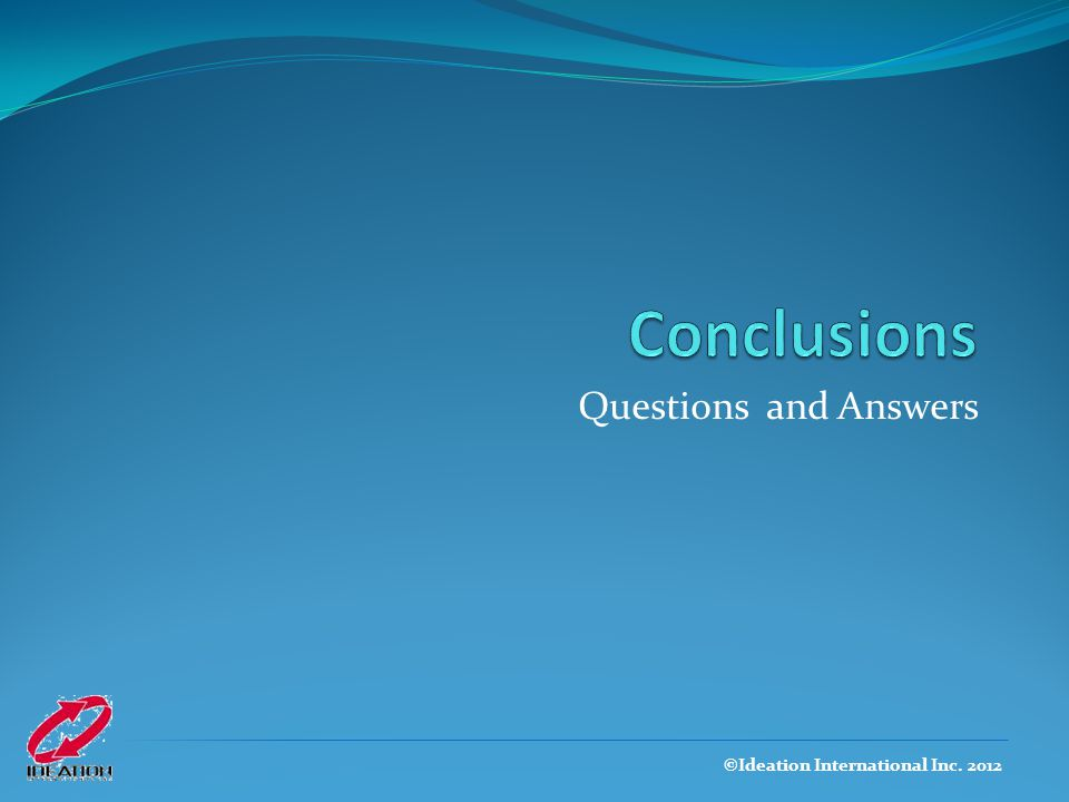 Conclusions Questions and Answers ©Ideation International Inc. 2012