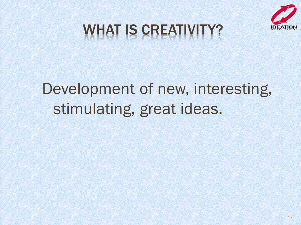 Development of new, interesting, stimulating, great ideas.