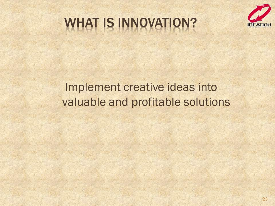 Implement creative ideas into valuable and profitable solutions
