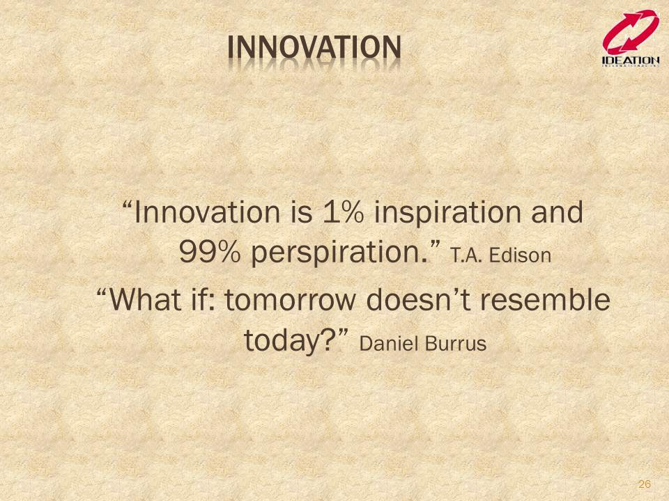 Innovation Innovation is 1% inspiration and 99% perspiration. T.A.