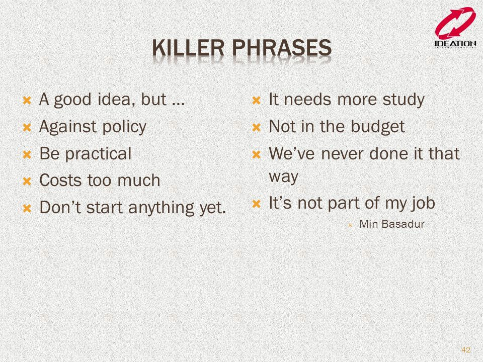 Killer Phrases A good idea, but … Against policy Be practical