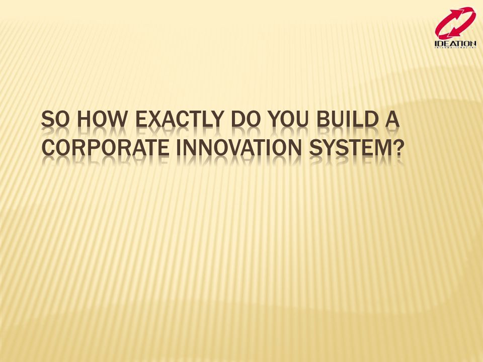 So how exactly do you build a corporate innovation system