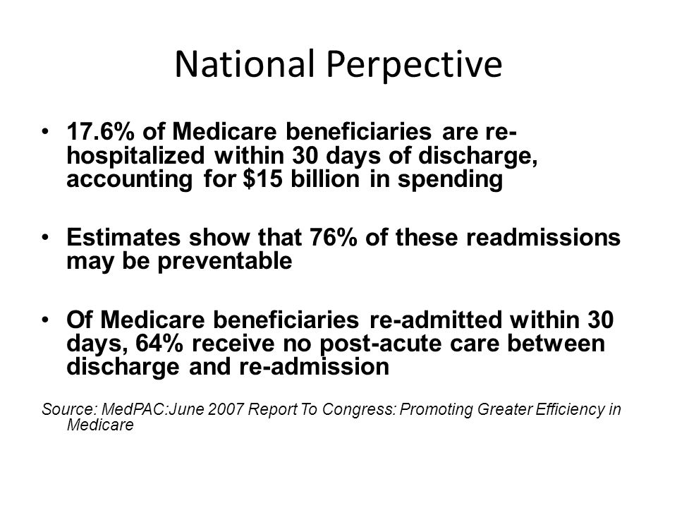 National Perpective 17.6% of Medicare beneficiaries are re-hospitalized within 30 days of discharge, accounting for $15 billion in spending.