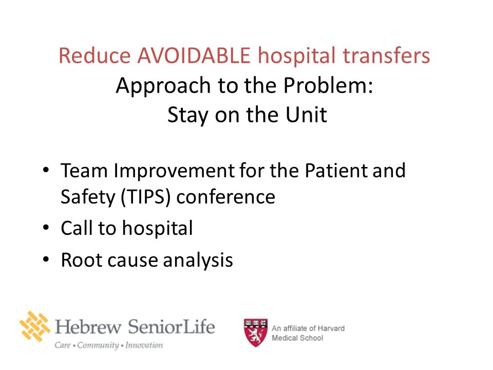 Reduce AVOIDABLE hospital transfers Approach to the Problem: Stay on the Unit