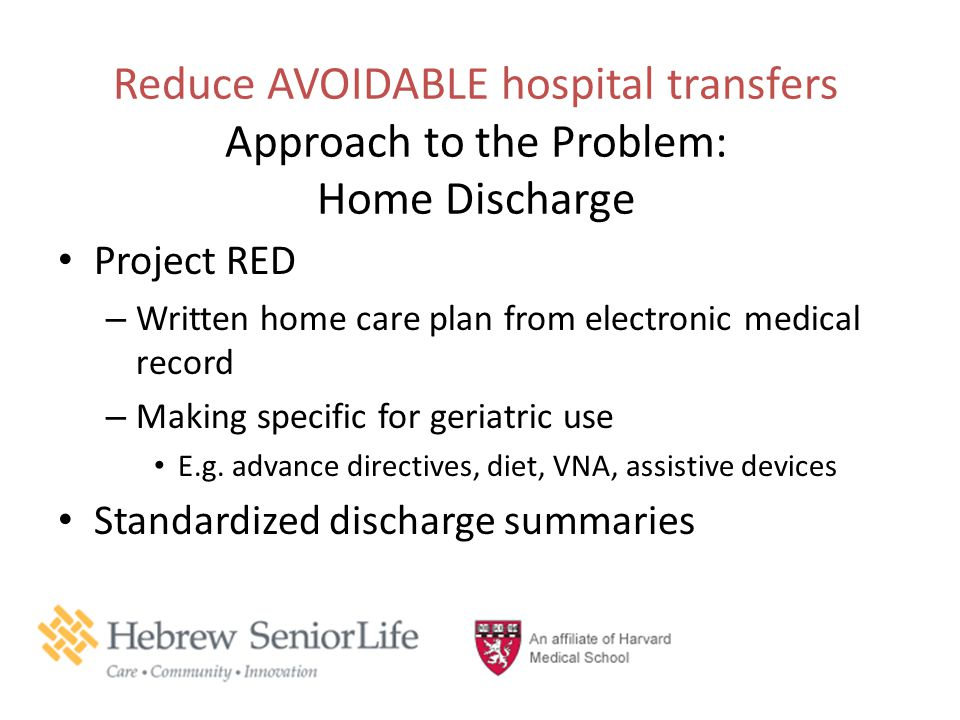Reduce AVOIDABLE hospital transfers Approach to the Problem: Home Discharge