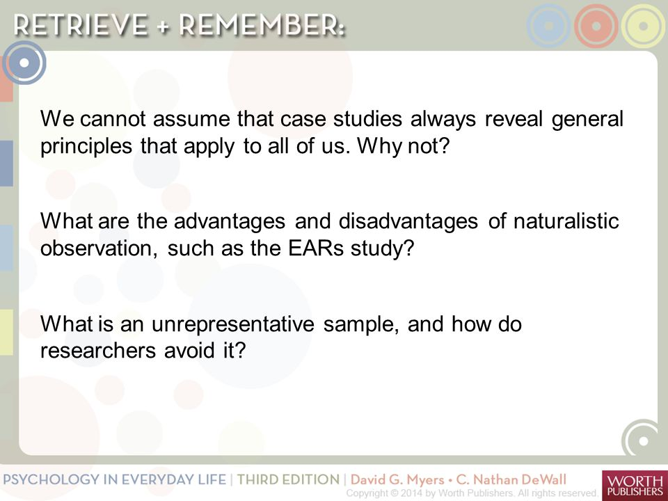 We cannot assume that case studies always reveal general principles that apply to all of us. Why not What are the advantages and disadvantages of naturalistic observation, such as the EARs study What is an unrepresentative sample, and how do researchers avoid it