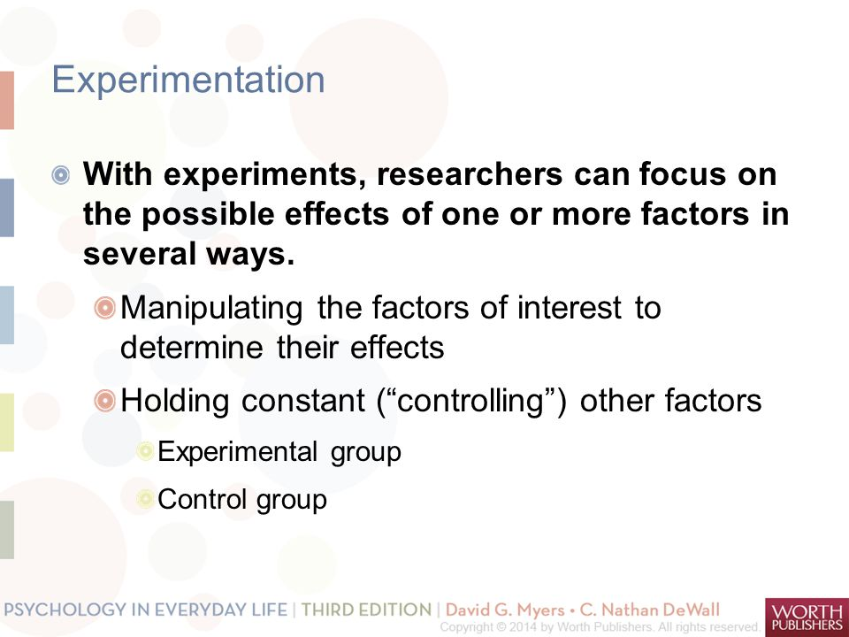 Experimentation With experiments, researchers can focus on the possible effects of one or more factors in several ways.