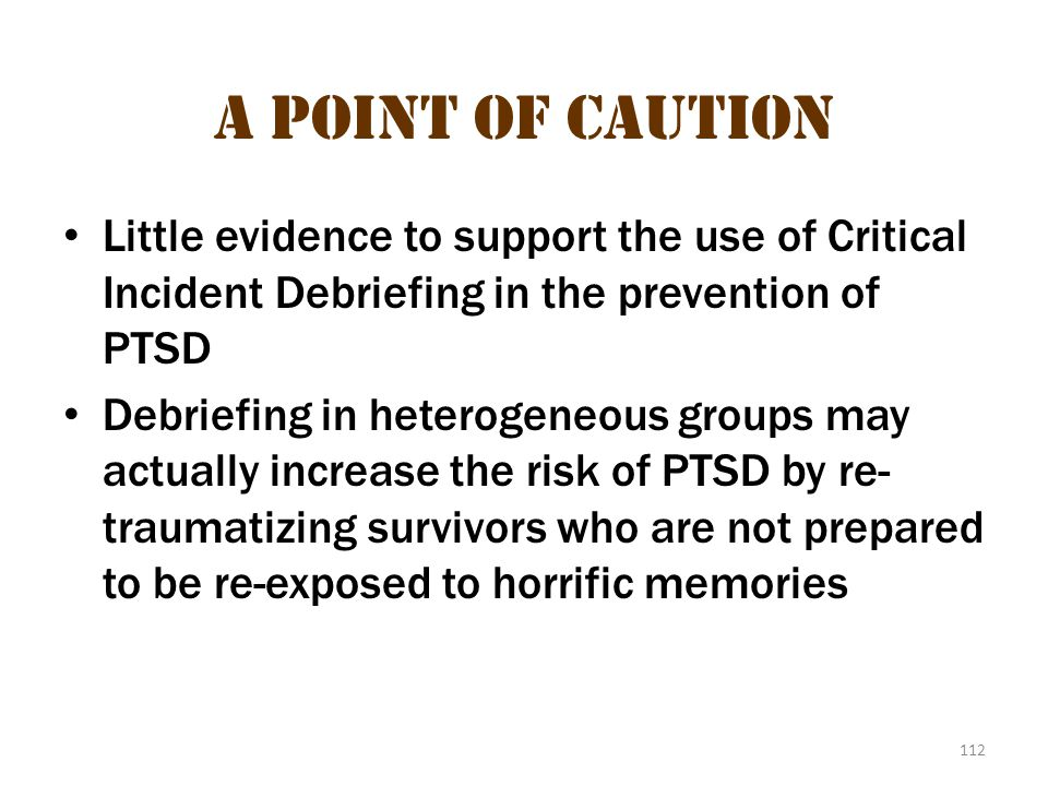 A Point of Caution Little evidence to support the use of Critical Incident Debriefing in the prevention of PTSD.