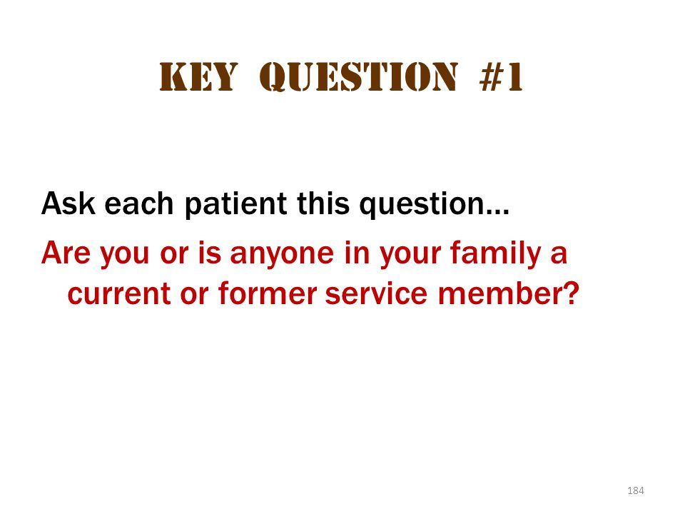 Key question #1 Ask each patient this question… Are you or is anyone in your family a current or former service member