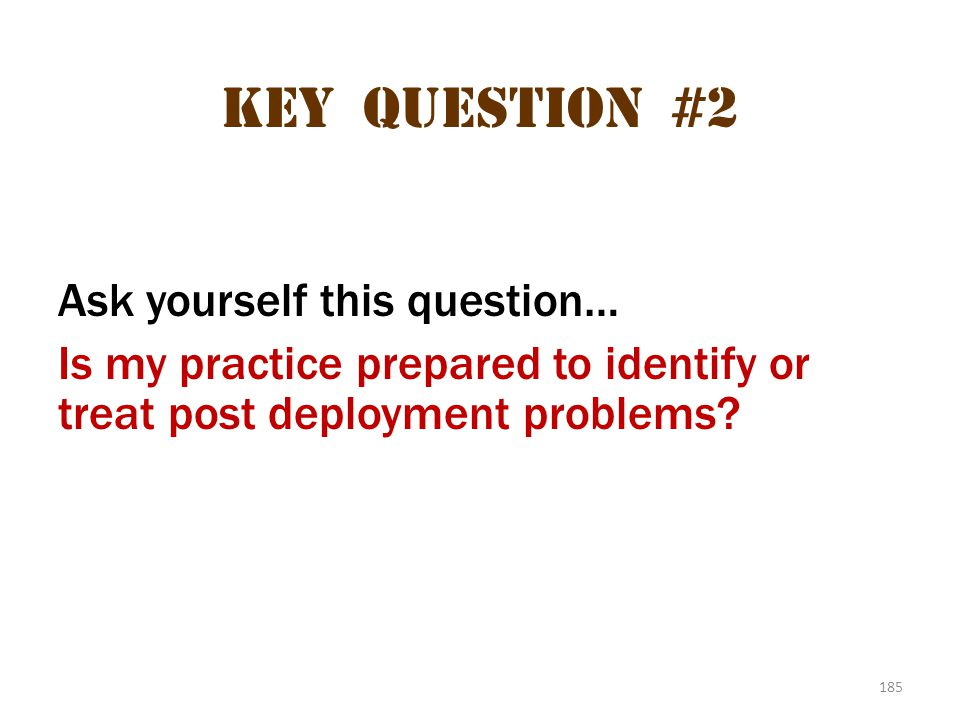 Key question #2 Ask yourself this question… Is my practice prepared to identify or treat post deployment problems